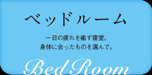 ベッドルーム 一日の疲れを癒す寝室。身体に合ったものを選んで。